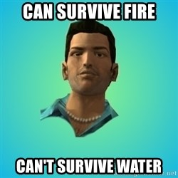 Terrible Tommy - can survive fire can't survive water