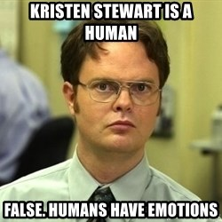 Dwight Schrute - Kristen stewart is a human False. Humans have emotions