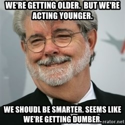 George Lucas - We're getting older.  But we're acting younger. We shoudl be smarter. seems like we're getting dumber.