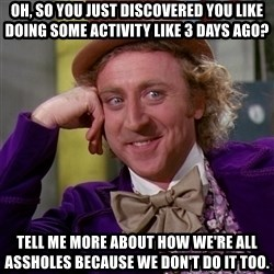 Willy Wonka - oh, so you just discovered you like doing some activity like 3 days ago? tell me more about how we're all assholes because we don't do it too.