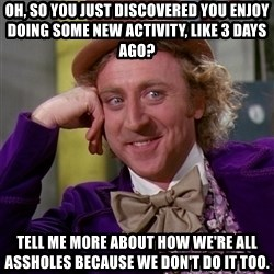 Willy Wonka - oh, so you just discovered you enjoy doing some new activity, like 3 days ago? tell me more about how we're all assholes because we don't do it too.