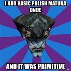 Javik the Prothean - I had basic polish matura once and it was primitive