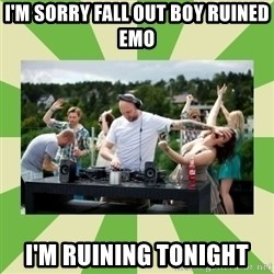 Angry DJ - I'm Sorry Fall out boy ruined Emo I'm ruining TOnight