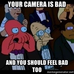 Zoidberg - Your camera is bad and you should feel bad too