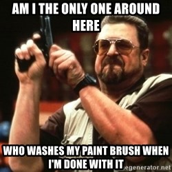 Big Lebowski - am i the only one around here  who washes my paint brush when i'm done with it