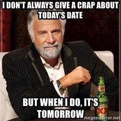 The Most Interesting Man In The World - i don't always give a crap about today's date but when i do, it's tomorrow