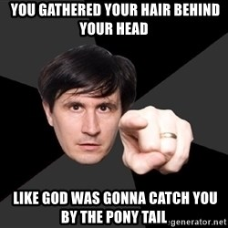 John Darnielle -  you gathered your hair behind your head  LIKE GOD WAS GONNA CATCH YOU BY THE PONY TAIL
