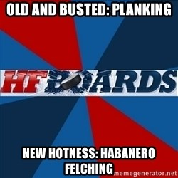 HFboards  - old and busted: planking New hotness: habanero felching
