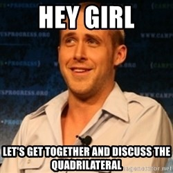 Typographer Ryan Gosling - Hey girl let's get together and discuss the quadrilateral