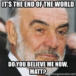 sean connery ftw - It's the end of the world Do you believe me now, Matt?