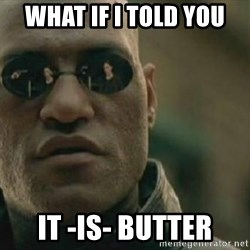 Scumbag Morpheus - WHAT IF I TOLD YOU IT -IS- BUTTER