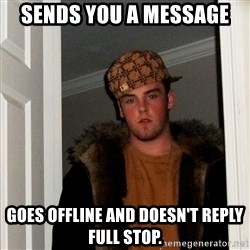 Scumbag Steve - Sends you a message Goes offline and doesn't reply full stop.