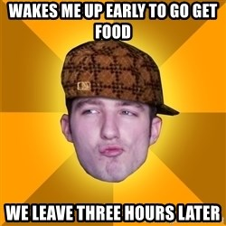 Scumbag Kootra Newest - wakes me up early to go get food we leave three hours later