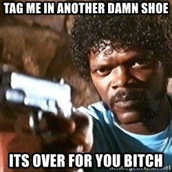 Pulp Fiction - Tag me in another damn shoe its over for you bitch