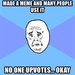 Okay Guy - MAde a meme and many people use it No one upvotes... okay