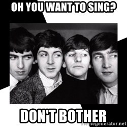 The Beatles Legacy - Oh you want to sing? Don't bother