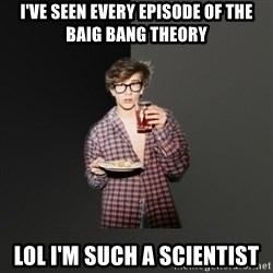 TV Series  Nerd - I've seen every episode of The baig bang theory lol I'm such a scientist