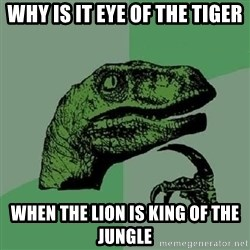 Philosoraptor - why is it eye of the tiger when the lion is king of the jungle