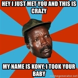 Kony 2012 DD - Hey I just met you and this is crazy My name is Kony, I took Your Baby