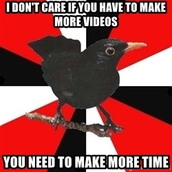 Socionic Bird - I DON'T CARE IF YOU HAVE TO MAKE MORE VIDEOS YOU NEED TO MAKE MORE TIME
