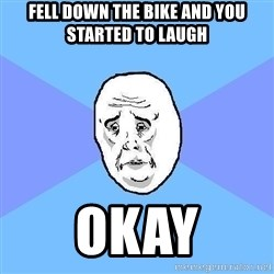 Okay Guy - fell down the bike and you started to laugh okay