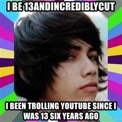 Andy Harglesis - I BE 13ANDINCREDIBLYCUT I BEEN TROLLING YOUTUBE SINCE I WAS 13 SIX YEARS AGO
