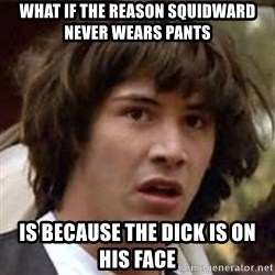 Conspiracy Keanu - what if the reason squidward never wears pants is because the dick is on his face