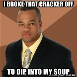 Successful Black Man - i broke that cracker off to dip into my soup