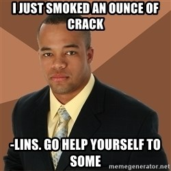 Successful Black Man - i just smoked an ounce of crack -lins. go help yourself to some