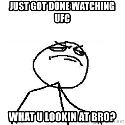 Fuck Yeah - JUST GOT DONE WATCHING UFC wHAt u lookin at bro?
