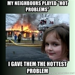 """Evil Girl - my neighbours played """"hot problems"""" i gave them the hottest problem"""