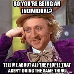 Willy Wonka - So you're being an individual? tell me about all the people that aren't doing the same thing