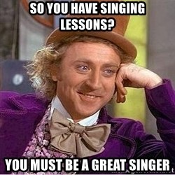 Willy Wonka - so you have singing lessons? you must be a great singer