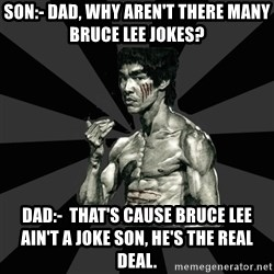 Bruce Lee Figther - Son:- Dad, why aren't there many Bruce Lee jokes? Dad:-  that's cause Bruce lee ain't a joke son, he's the real deal.