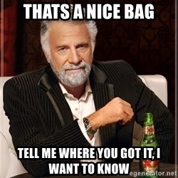 The Most Interesting Man In The World - Thats a nice bag tell me where you got it, i want to know