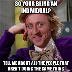 Willy Wonka - so your being an individual? tell me about all the people that aren't doing the same thing