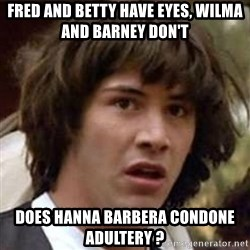 Conspiracy Keanu - FRED AND BETTY HAVE EYES, WILMA AND BARNEY DON'T DOES HANNA BARBERA CONDONE ADULTERY ?