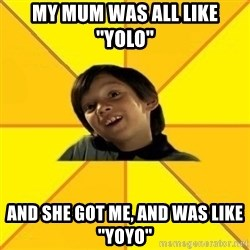 es bakans - my mum was aLl like ''yolo'' and she got me, and was like ''yoyo''