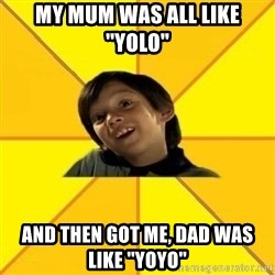 es bakans - MY MUM WAS ALL LIKE ''YOLO'' and then got me, dad was like ''yoyo''