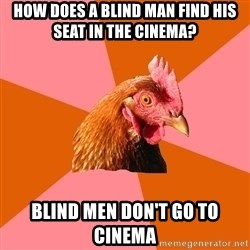 Anti Joke Chicken - How does a blind man find his seat in the cinema? Blind men don't go to cinema