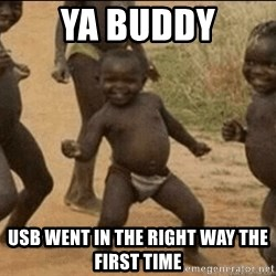 Third World Success - ya buddy usb went in the right way the first time