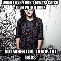 skrillex - WHEN I FISH, I DON'T ALWAYS CATCH THEM WITH A HOOK BUT WHEN I DO, I DROP THE BASS