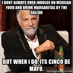 The Most Interesting Man In The World - I dont always over indulge on Mexican food and drink margaritas by the gallon But when i do, its cinco de mayo.