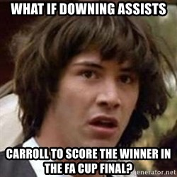 Conspiracy Keanu - WHAT IF DOWNING ASSISTS CARROLL TO SCORE THE WINNER IN THE FA CUP FINAL?