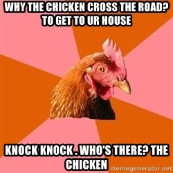 Anti Joke Chicken - Why the chicken cross the road? To get to ur house Knock knock . Who's there? The chicken