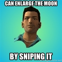 Terrible Tommy - Can enlarge the moon by sniping it