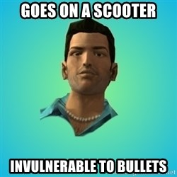 Terrible Tommy - Goes on a scooter INVULNERABLE to bullets