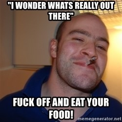 """Good Guy Greg - """"i wonder whats really out there"""" fuck off and eat your food!"""