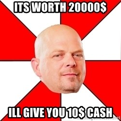 Pawn Stars - its worth 20000$ ill give you 10$ cash