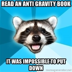 Lame Pun Coon - Read an anti gravity book it was impossible to put down